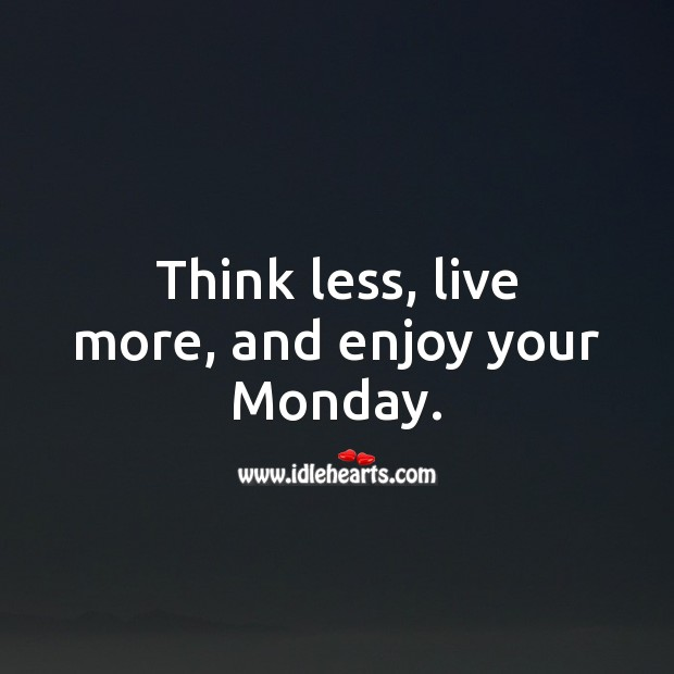 Think less, live more, and enjoy your Monday. Monday Quotes Image