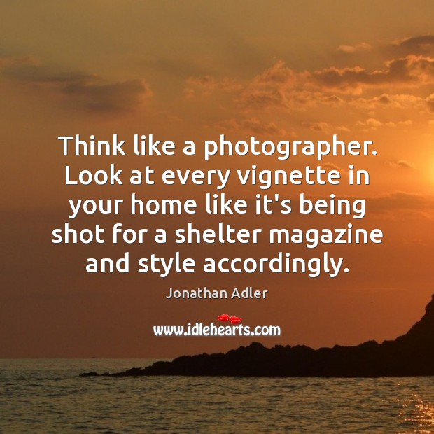 Think like a photographer. Look at every vignette in your home like Image