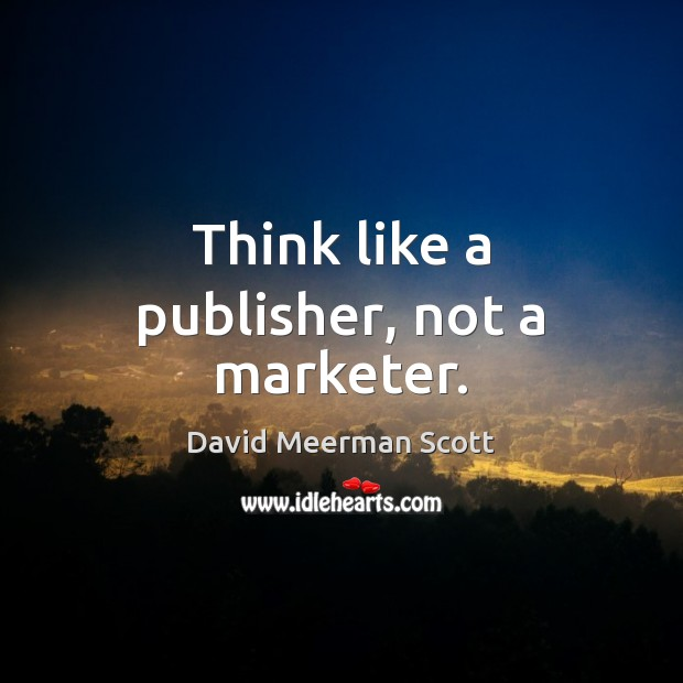 Think like a publisher, not a marketer. Image