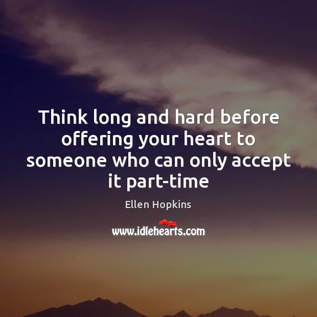 Think long and hard before offering your heart to someone who can only accept it part-time Ellen Hopkins Picture Quote