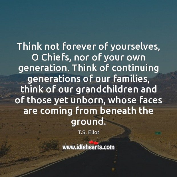 Think not forever of yourselves, O Chiefs, nor of your own generation. Image