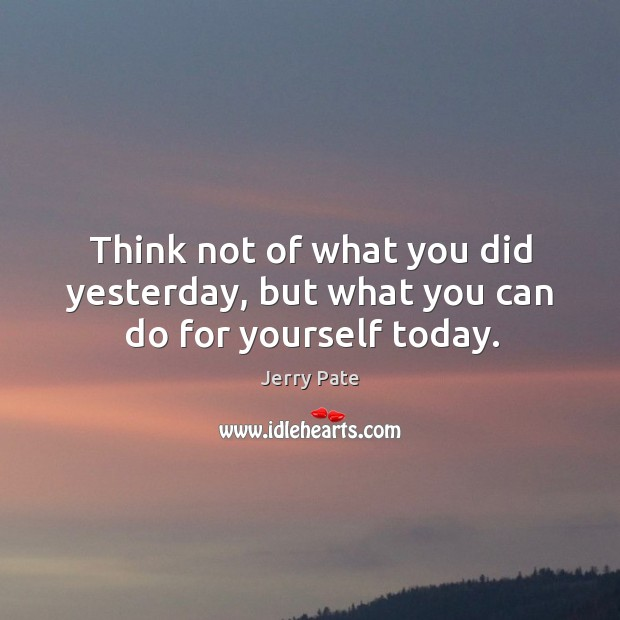 Think not of what you did yesterday, but what you can do for yourself today. Jerry Pate Picture Quote