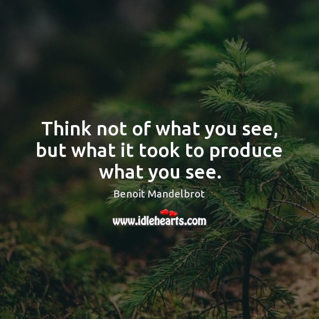 Think not of what you see, but what it took to produce what you see. Benoit Mandelbrot Picture Quote