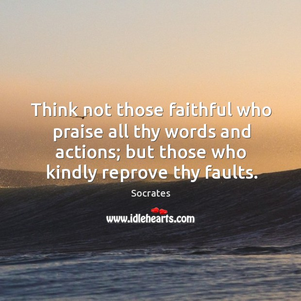 Think not those faithful who praise all thy words and actions; but those who kindly reprove thy faults. Image