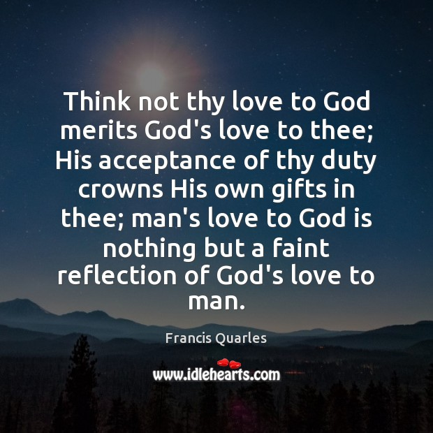 Think not thy love to God merits God's love to thee; His Image