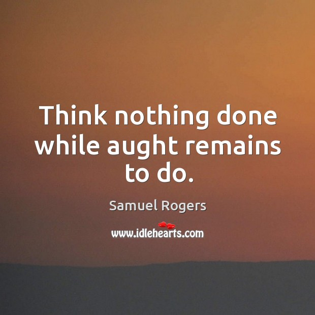 Think nothing done while aught remains to do. Image