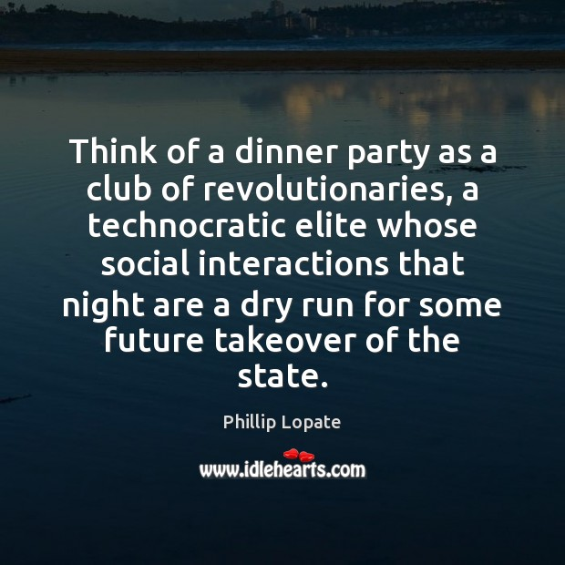 Think of a dinner party as a club of revolutionaries, a technocratic Image