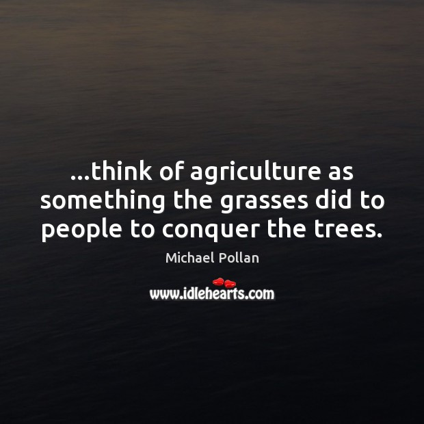 …think of agriculture as something the grasses did to people to conquer the trees. Michael Pollan Picture Quote