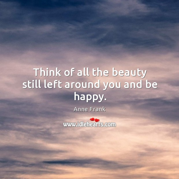 Think of all the beauty still left around you and be happy. Happiness Quotes Image