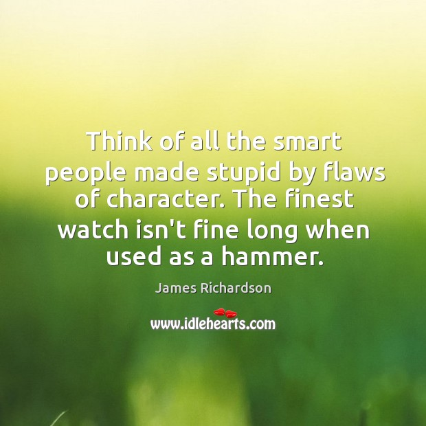 Think of all the smart people made stupid by flaws of character. Image
