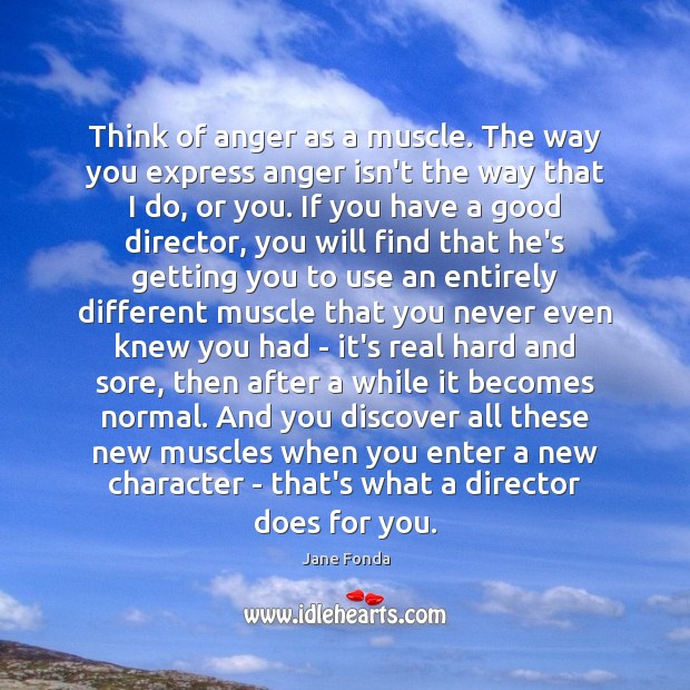Think of anger as a muscle. The way you express anger isn't Jane Fonda Picture Quote