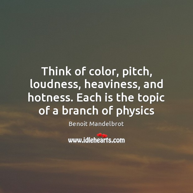 Think of color, pitch, loudness, heaviness, and hotness. Each is the topic Benoit Mandelbrot Picture Quote