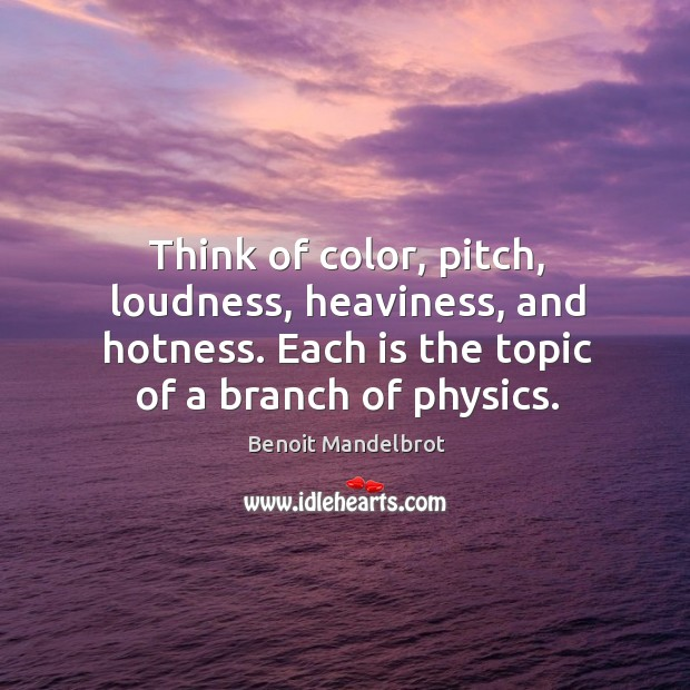 Image, Think of color, pitch, loudness, heaviness, and hotness. Each is the topic of a branch of physics.