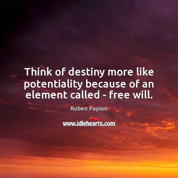 Image, Think of destiny more like potentiality because of an element called – free will.