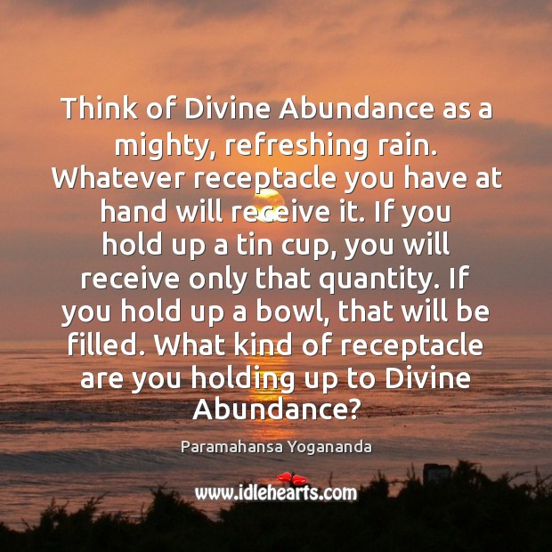 Image, Think of Divine Abundance as a mighty, refreshing rain. Whatever receptacle you