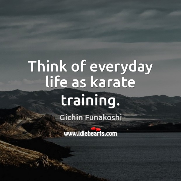 Think of everyday life as karate training. Gichin Funakoshi Picture Quote