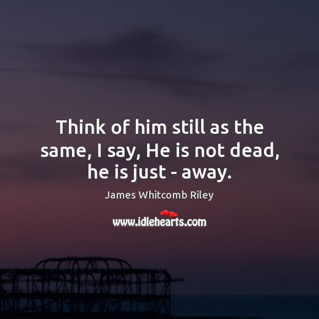 Think of him still as the same, I say, He is not dead, he is just – away. Image