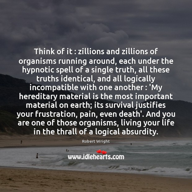 Think of it : zillions and zillions of organisms running around, each under Robert Wright Picture Quote