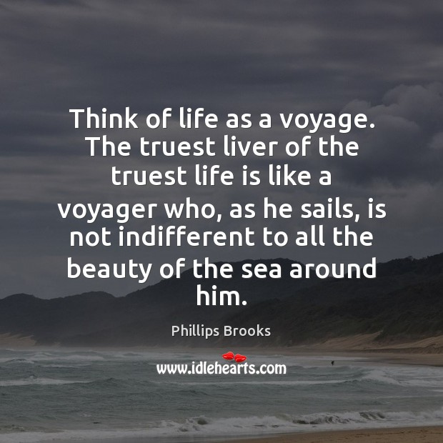 Think of life as a voyage. The truest liver of the truest Phillips Brooks Picture Quote