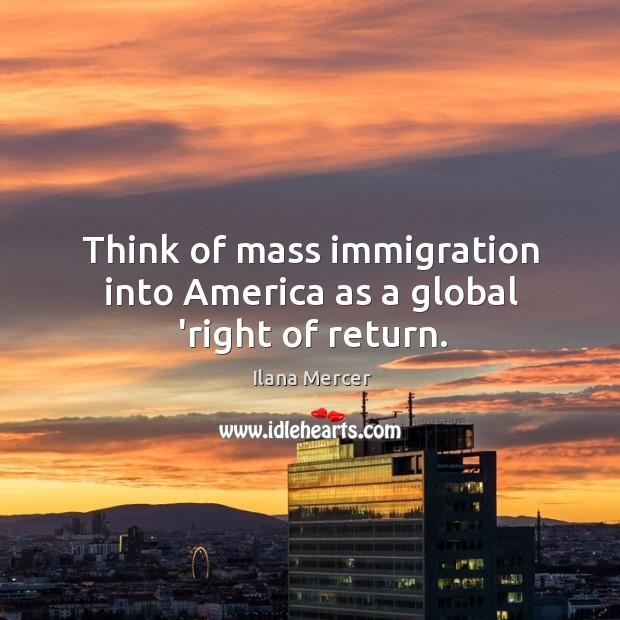 Image, Think of mass immigration into America as a global 'right of return.