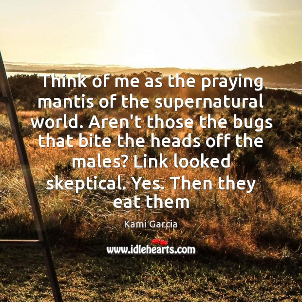 Think of me as the praying mantis of the supernatural world. Aren't Kami Garcia Picture Quote