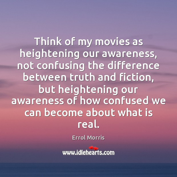 Think of my movies as heightening our awareness, not confusing the difference Image