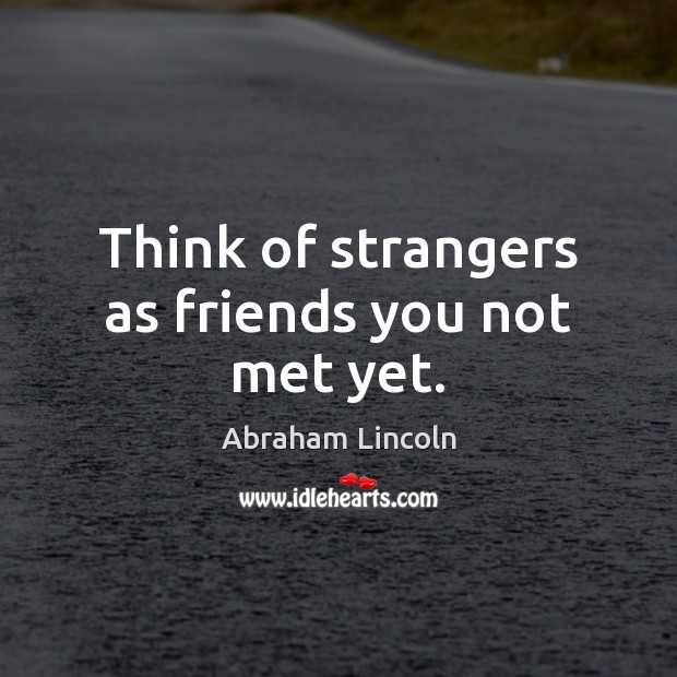 Image, Think of strangers as friends you not met yet.