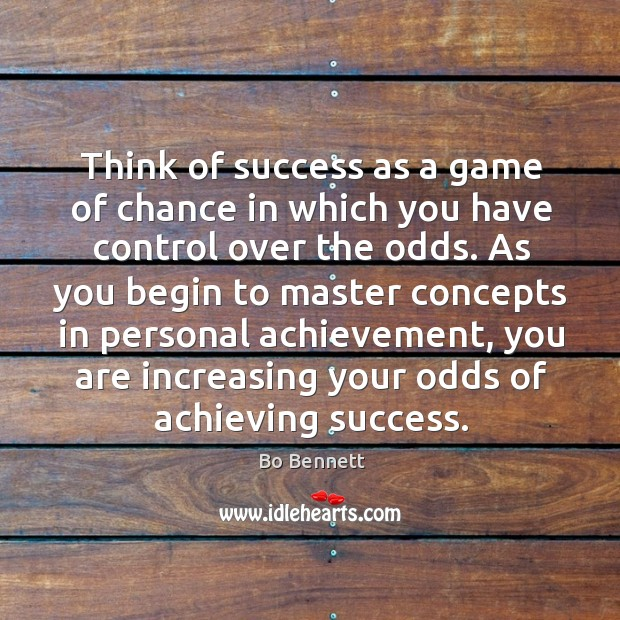 Think of success as a game of chance in which you have control over the odds. Bo Bennett Picture Quote
