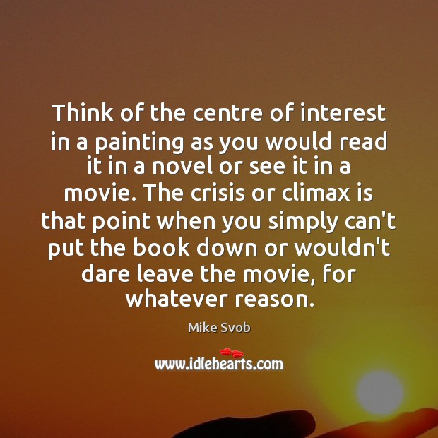 Think of the centre of interest in a painting as you would Mike Svob Picture Quote