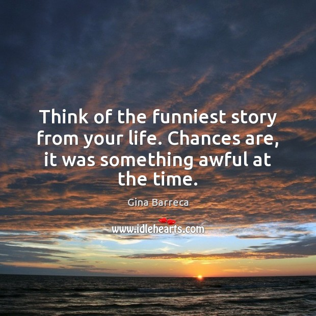 Think of the funniest story from your life. Chances are, it was Gina Barreca Picture Quote