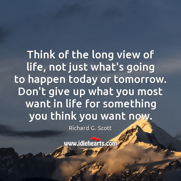 Think of the long view of life, not just what's going to Richard G. Scott Picture Quote