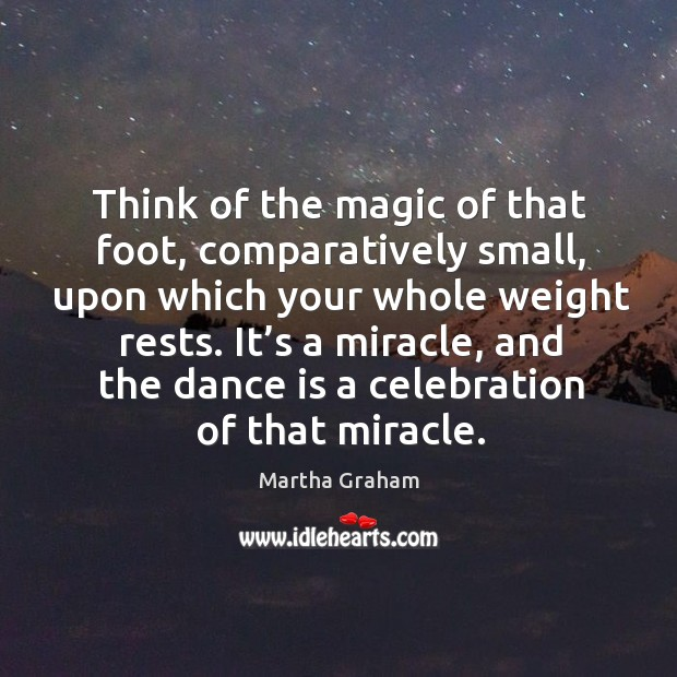 Think of the magic of that foot, comparatively small, upon which your whole weight rests. Image