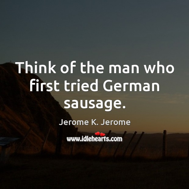 Think of the man who first tried German sausage. Image