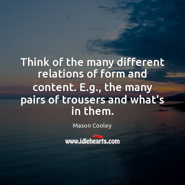 Think of the many different relations of form and content. E.g., Image