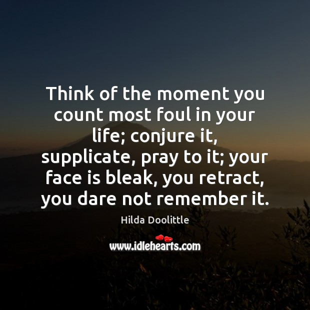 Think of the moment you count most foul in your life; conjure Hilda Doolittle Picture Quote