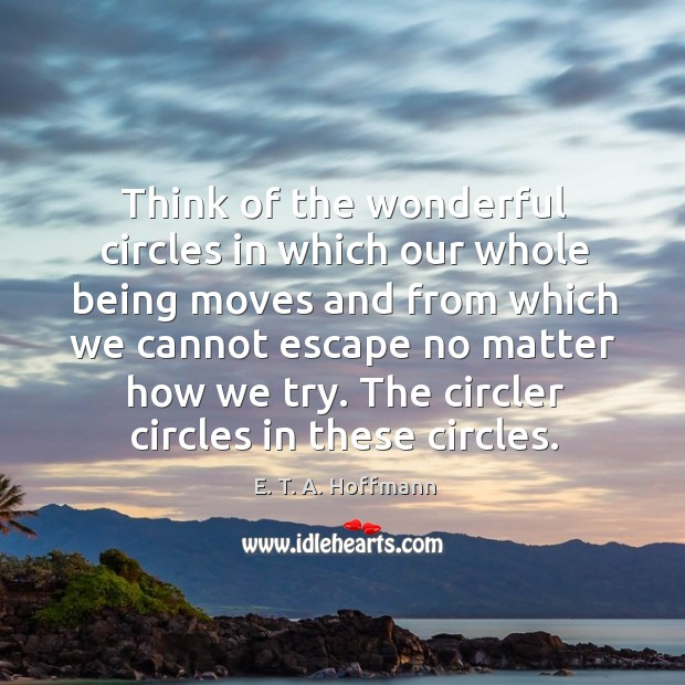 Think of the wonderful circles in which our whole being moves and from which we cannot escape no matter how we try. E. T. A. Hoffmann Picture Quote