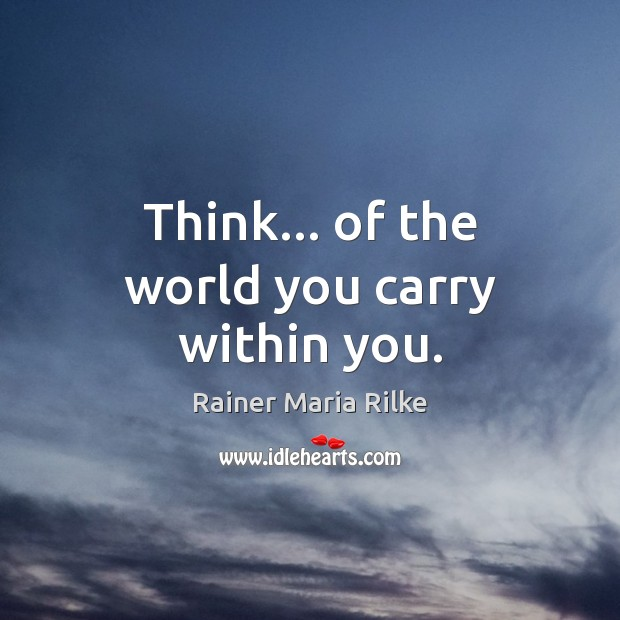 Image, Think… of the world you carry within you.