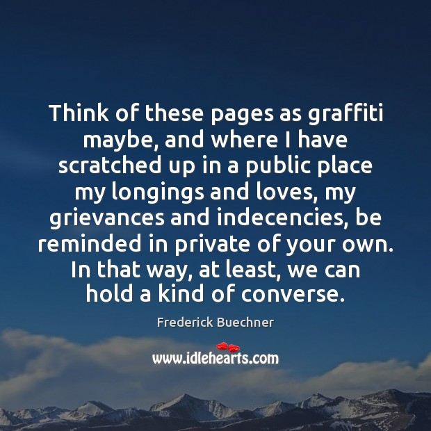 Think of these pages as graffiti maybe, and where I have scratched Frederick Buechner Picture Quote