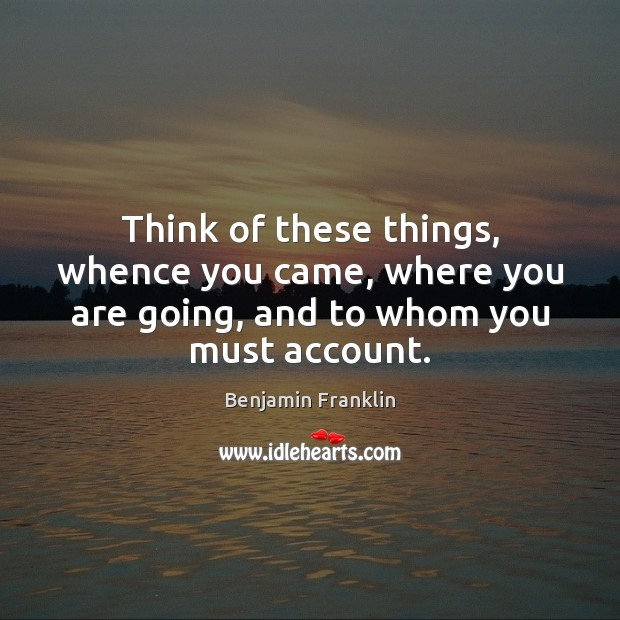 Think of these things, whence you came, where you are going, and to whom you must account. Image