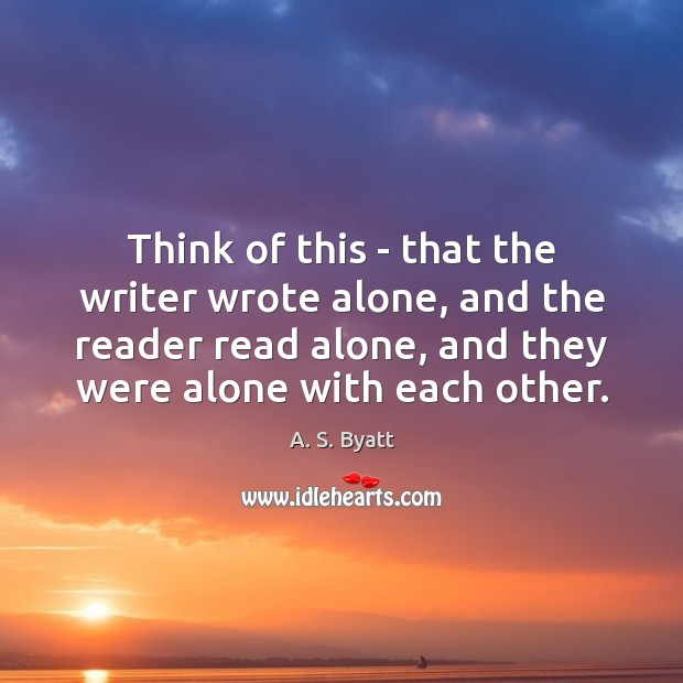 Image, Think of this – that the writer wrote alone, and the reader