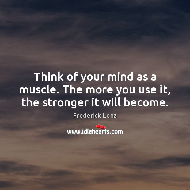 Think of your mind as a muscle. The more you use it, the stronger it will become. Image
