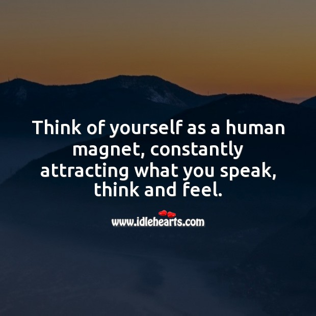 Image, Think of yourself as a human magnet, constantly attracting what you speak, think and feel.