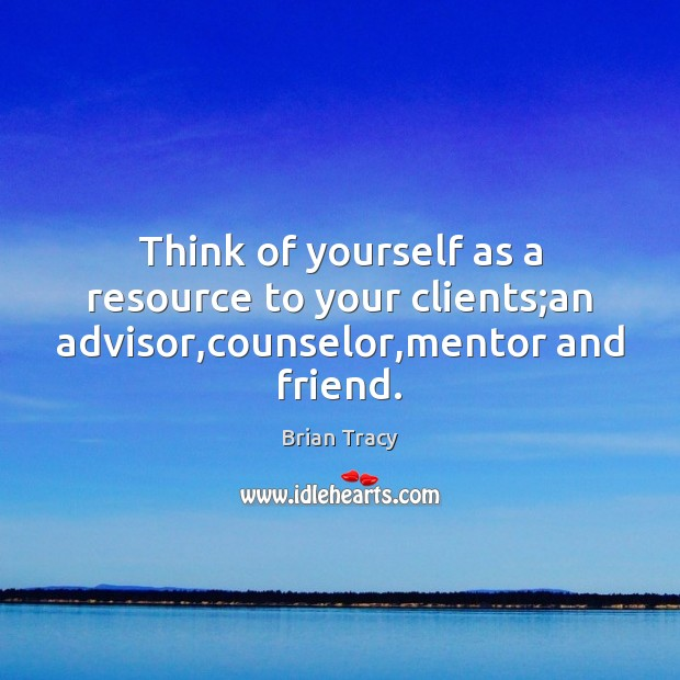 Image, Think of yourself as a resource to your clients;an advisor,counselor,mentor and friend.
