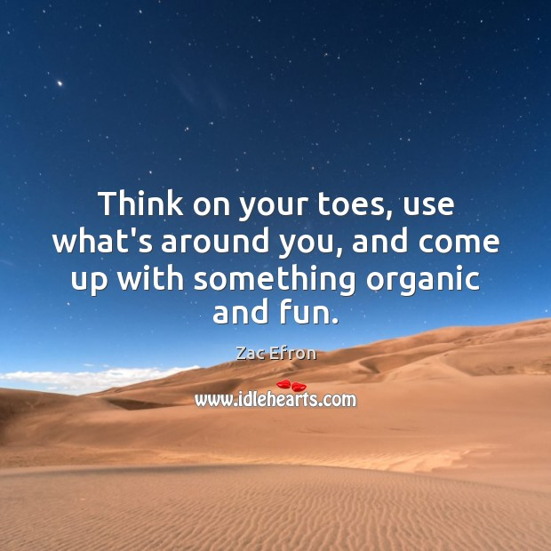 Image, Think on your toes, use what's around you, and come up with something organic and fun.