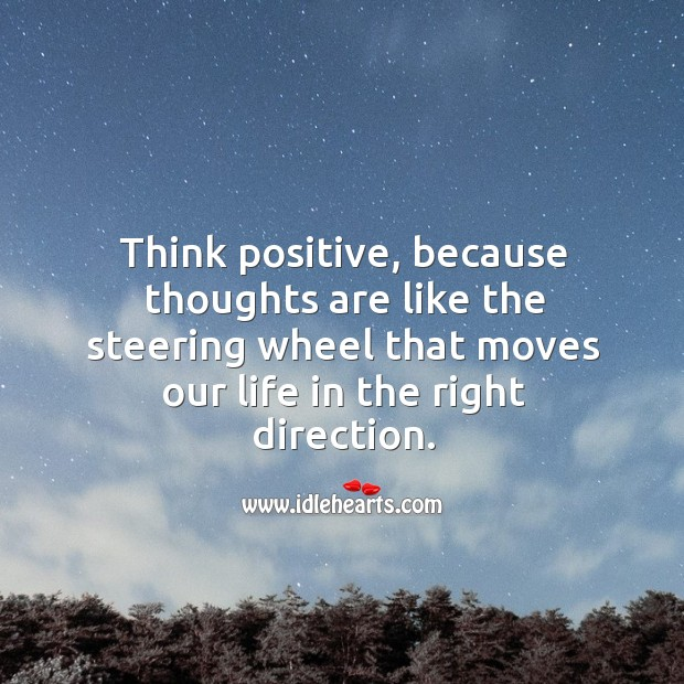 Think positive, because thoughts are like the steering wheel that moves our life in the right direction. Image