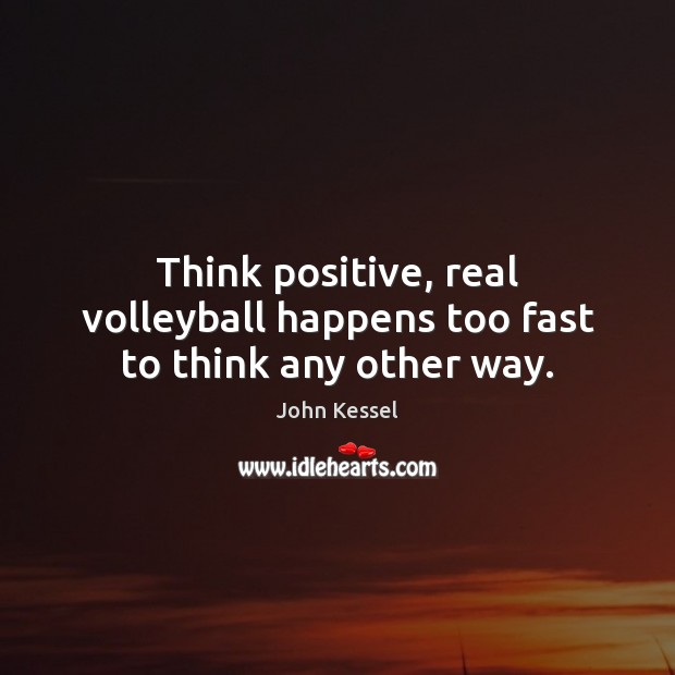 Image, Think positive, real volleyball happens too fast to think any other way.