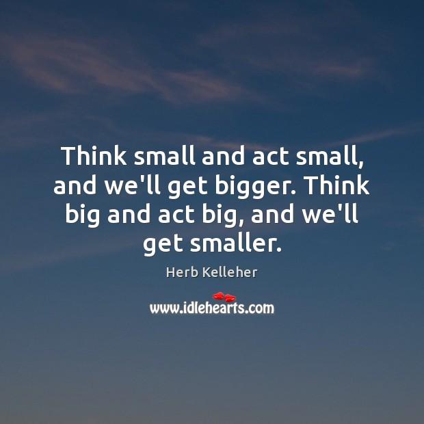 Think small and act small, and we'll get bigger. Think big and Image