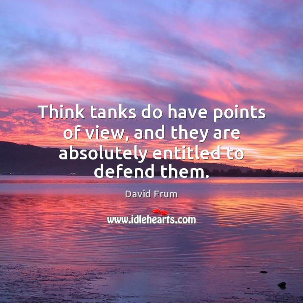 Think tanks do have points of view, and they are absolutely entitled to defend them. David Frum Picture Quote