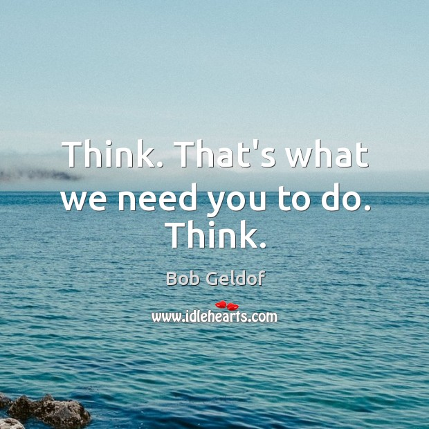 Think. That's what we need you to do. Think. Bob Geldof Picture Quote