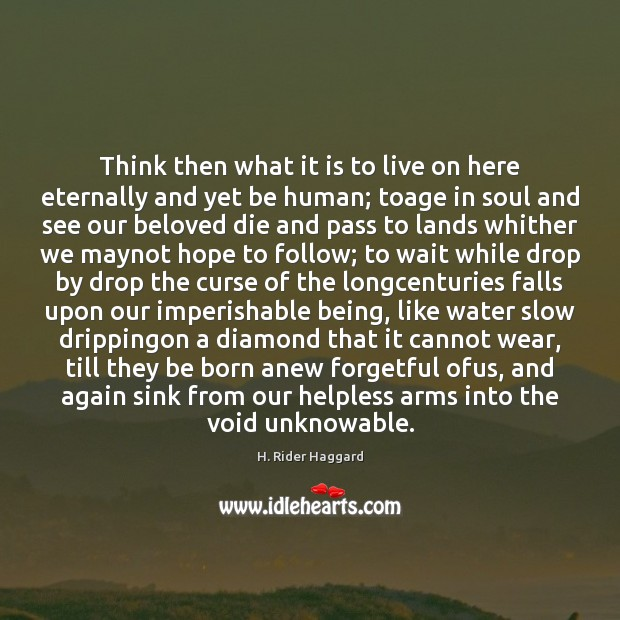 Think then what it is to live on here eternally and yet H. Rider Haggard Picture Quote